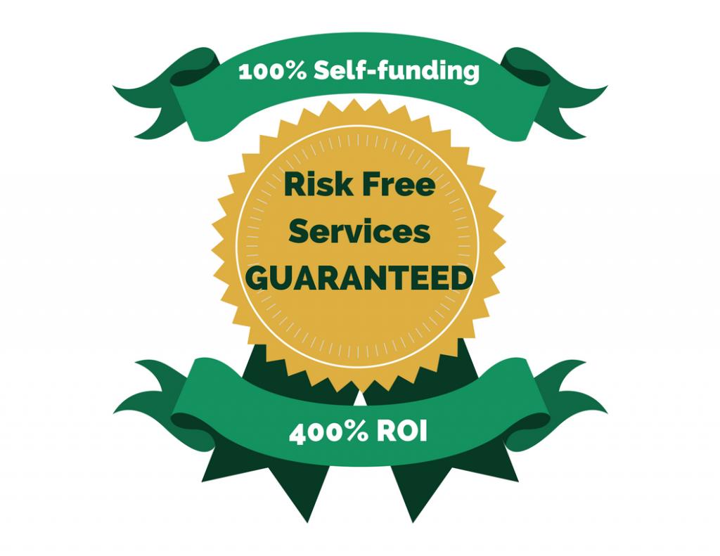 Risk Free Services Guaranteed - 100% Self funding, 400% ROI