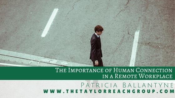 The Importance of Human Connection in a Remote Workplace Patricia Ballantyne